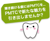 輝き続ける歯にはPMTCを・・・PMTCで新たな魅力を引き出しませんか?